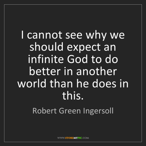 Robert Green Ingersoll: I cannot see why we should expect an infinite God to...