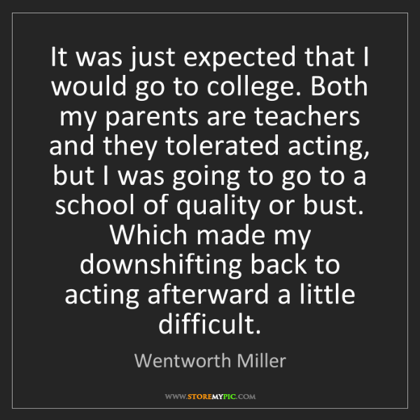 Wentworth Miller: It was just expected that I would go to college. Both...