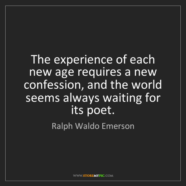 Ralph Waldo Emerson: The experience of each new age requires a new confession,...