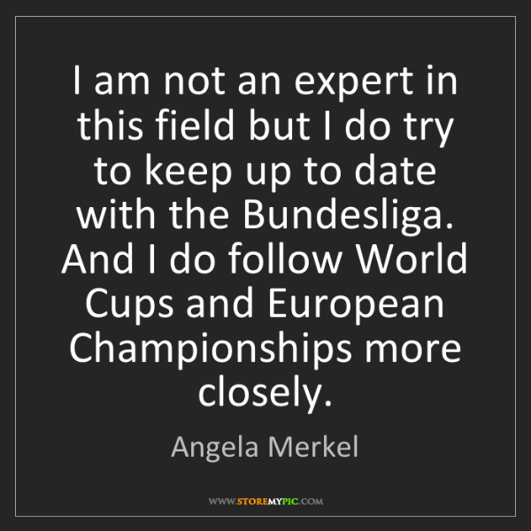 Angela Merkel: I am not an expert in this field but I do try to keep...