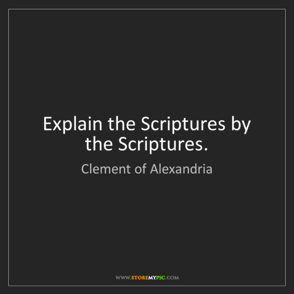 Clement of Alexandria: Explain the Scriptures by the Scriptures.