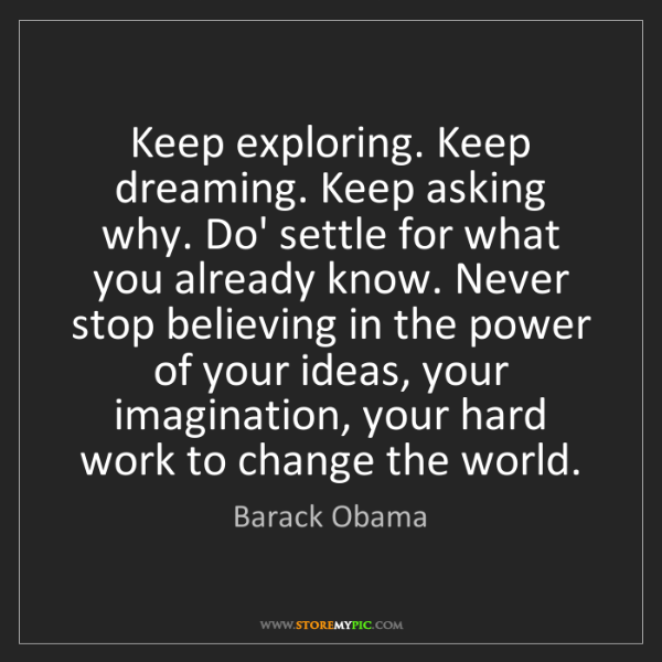 Barack Obama: Keep exploring. Keep dreaming. Keep asking why. Do' settle...