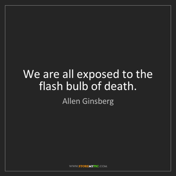 Allen Ginsberg: We are all exposed to the flash bulb of death.