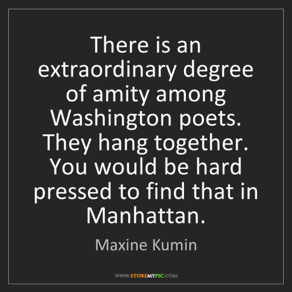 Maxine Kumin: There is an extraordinary degree of amity among Washington...