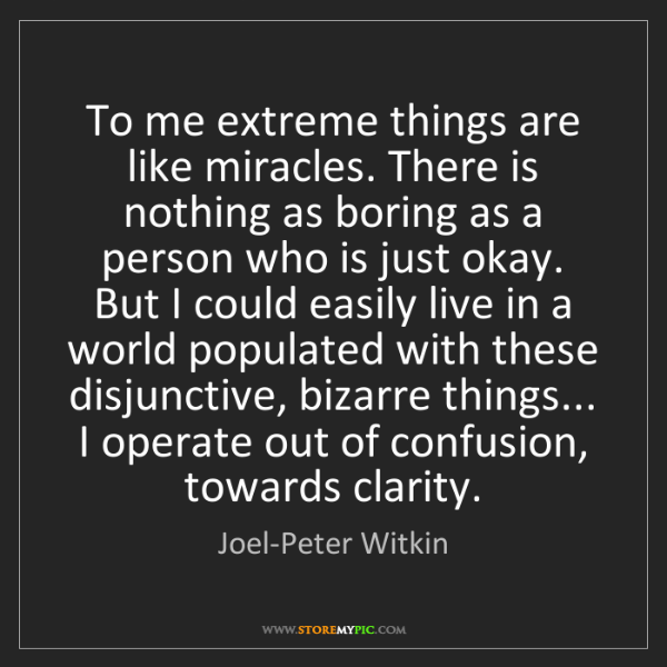 Joel-Peter Witkin: To me extreme things are like miracles. There is nothing...