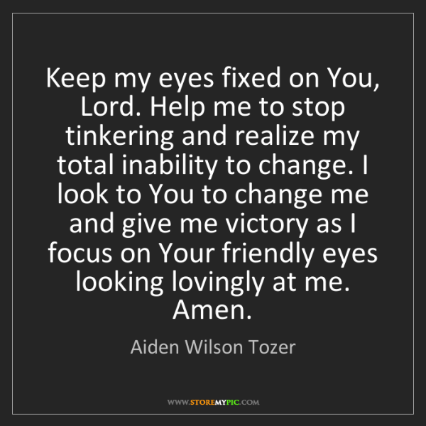 Aiden Wilson Tozer: Keep my eyes fixed on You, Lord. Help me to stop tinkering...