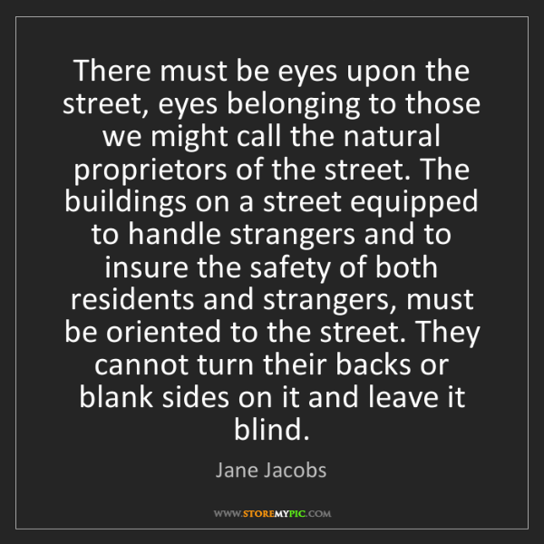 Jane Jacobs: There must be eyes upon the street, eyes belonging to...