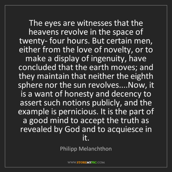 Philipp Melanchthon: The eyes are witnesses that the heavens revolve in the...
