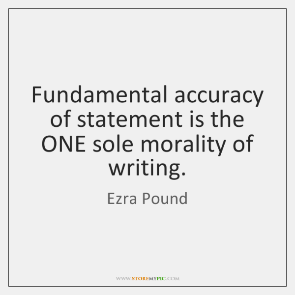 Fundamental accuracy of statement is the ONE sole morality of writing.