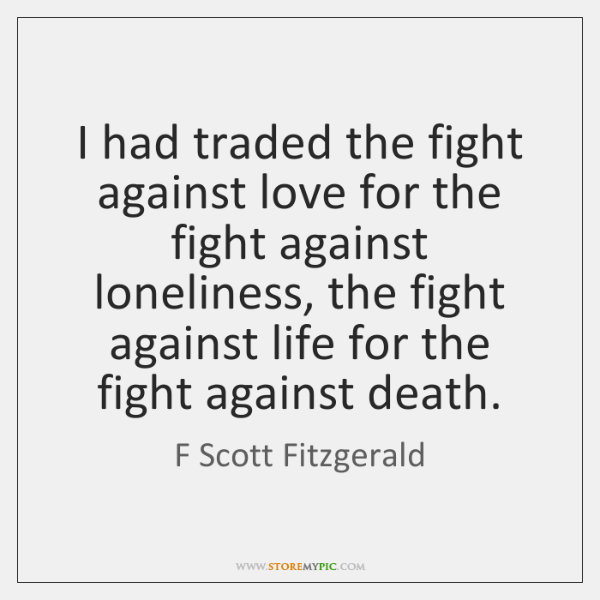 I had traded the fight against love for the fight against loneliness, ...