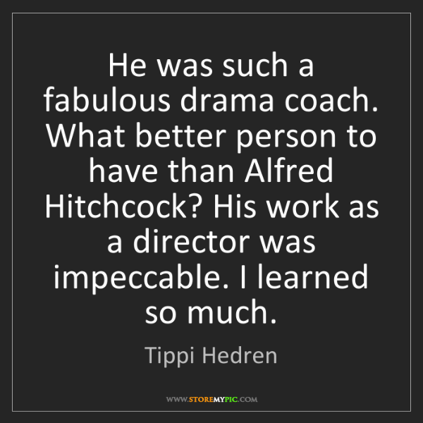 Tippi Hedren: He was such a fabulous drama coach. What better person...