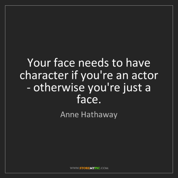 Anne Hathaway: Your face needs to have character if you're an actor...