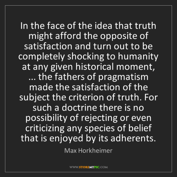Max Horkheimer: In the face of the idea that truth might afford the opposite...