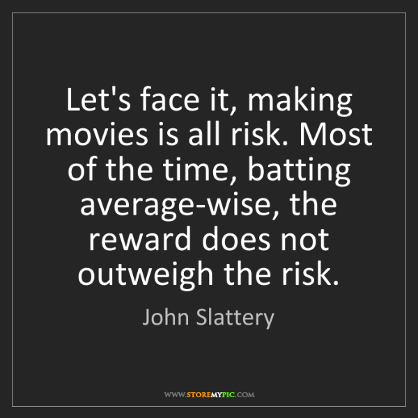 John Slattery: Let's face it, making movies is all risk. Most of the...