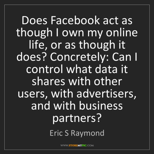 Eric S Raymond: Does Facebook act as though I own my online life, or...