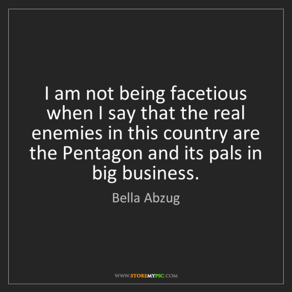 Bella Abzug: I am not being facetious when I say that the real enemies...