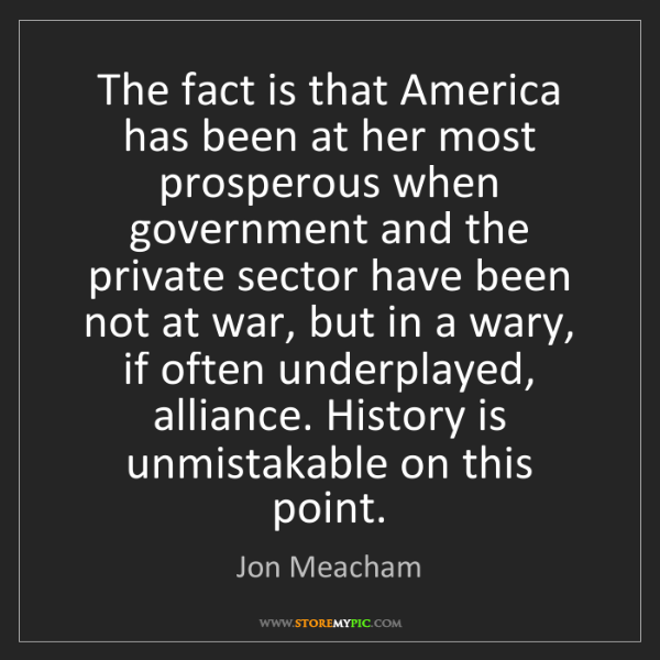 Jon Meacham: The fact is that America has been at her most prosperous...