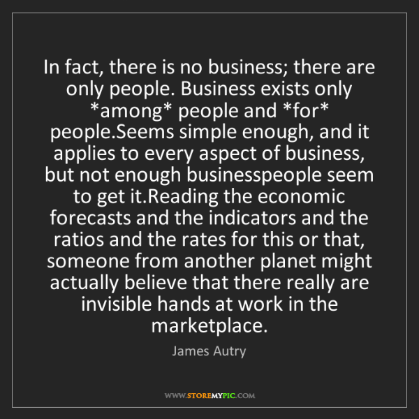 James Autry: In fact, there is no business; there are only people....