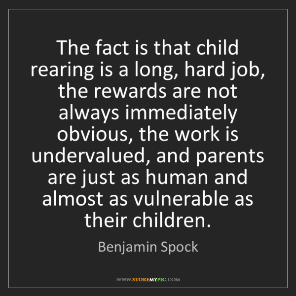 Benjamin Spock: The fact is that child rearing is a long, hard job, the...