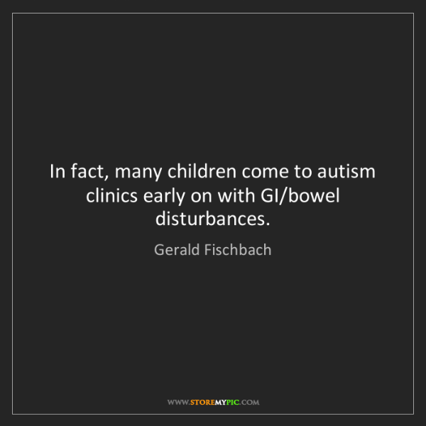 Gerald Fischbach: In fact, many children come to autism clinics early on...