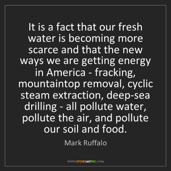 Mark Ruffalo: It is a fact that our fresh water is becoming more scarce...