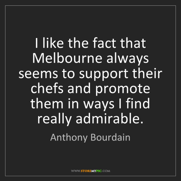 Anthony Bourdain: I like the fact that Melbourne always seems to support...