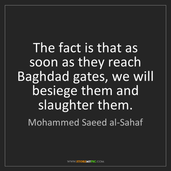Mohammed Saeed al-Sahaf: The fact is that as soon as they reach Baghdad gates,...