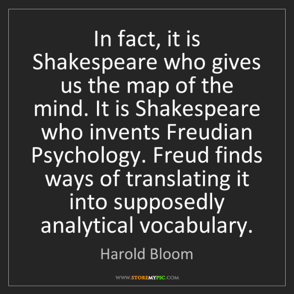 Harold Bloom: In fact, it is Shakespeare who gives us the map of the...