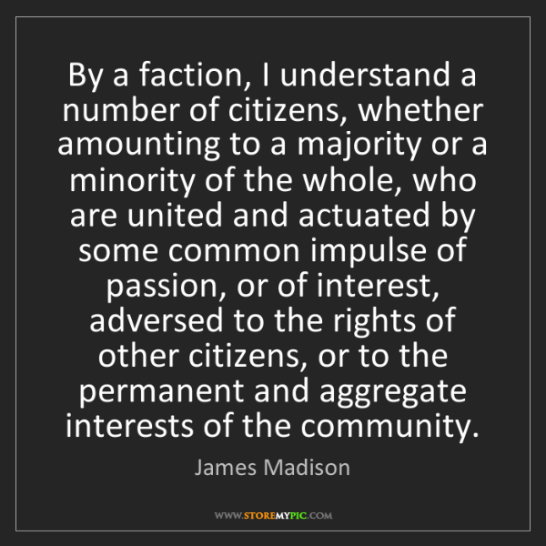 James Madison: By a faction, I understand a number of citizens, whether...