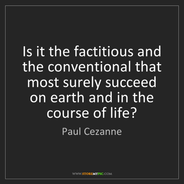 Paul Cezanne: Is it the factitious and the conventional that most surely...