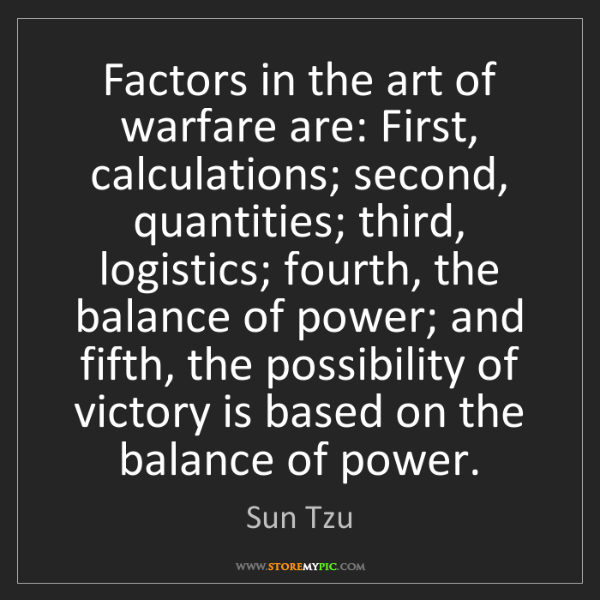 Sun Tzu: Factors in the art of warfare are: First, calculations;...