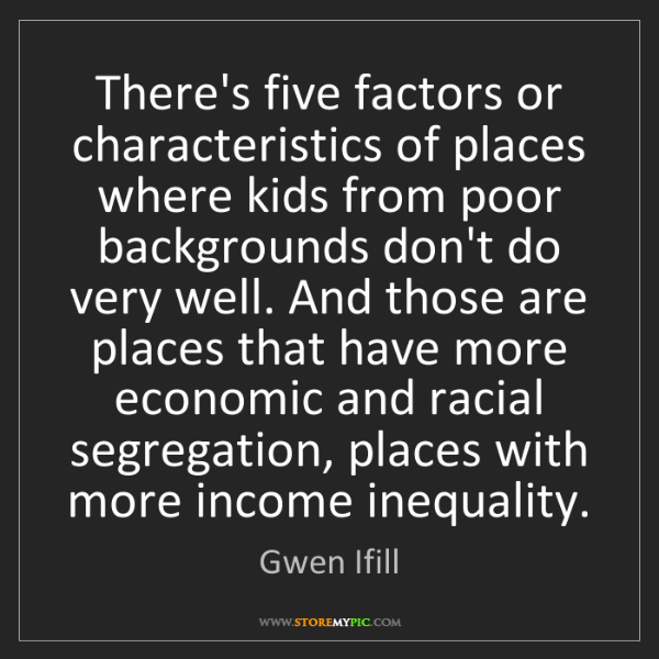 Gwen Ifill: There's five factors or characteristics of places where...