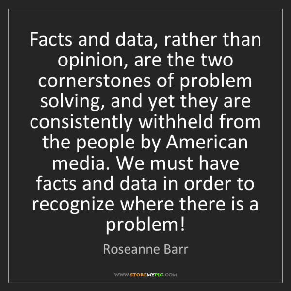 Roseanne Barr: Facts and data, rather than opinion, are the two cornerstones...