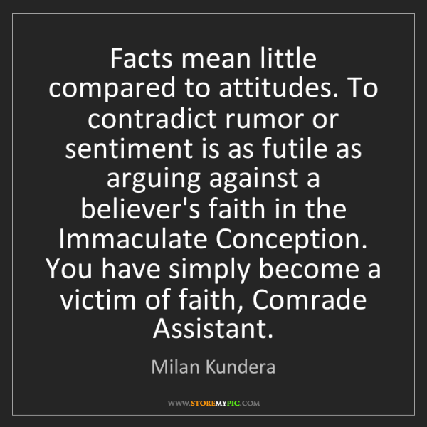 Milan Kundera: Facts mean little compared to attitudes. To contradict...