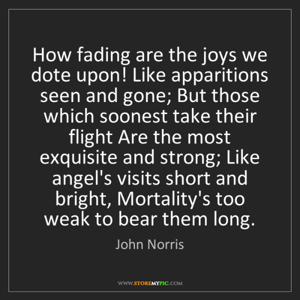 John Norris: How fading are the joys we dote upon! Like apparitions...