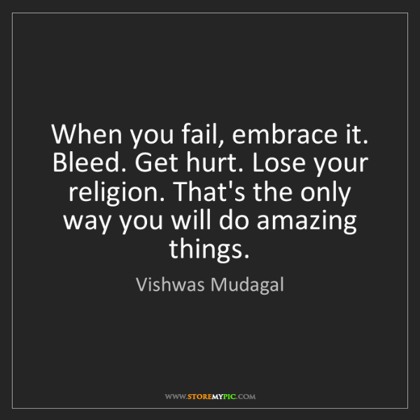 Vishwas Mudagal: When you fail, embrace it. Bleed. Get hurt. Lose your...
