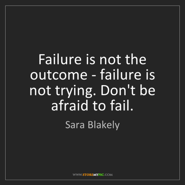 Sara Blakely: Failure is not the outcome - failure is not trying. Don't...