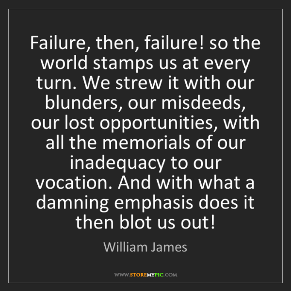 William James: Failure, then, failure! so the world stamps us at every...