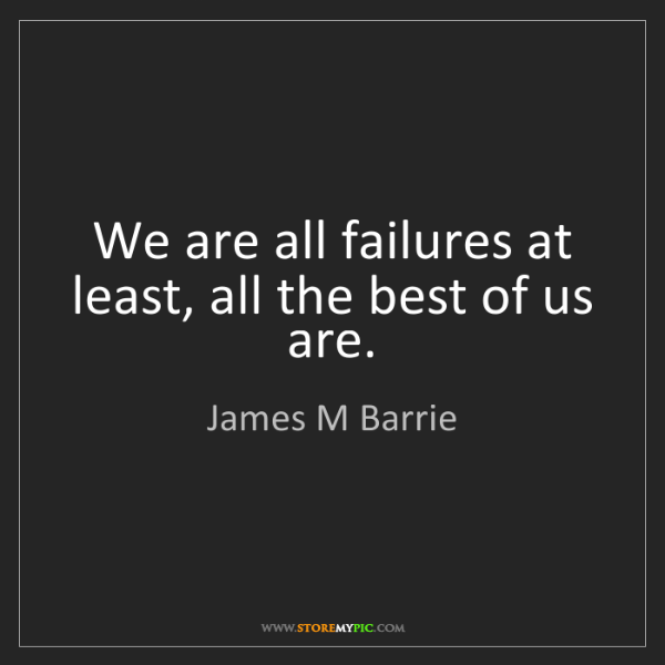 James M Barrie: We are all failures at least, all the best of us are.