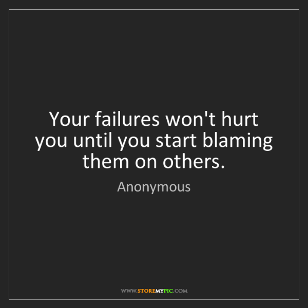 Anonymous: Your failures won't hurt you until you start blaming...
