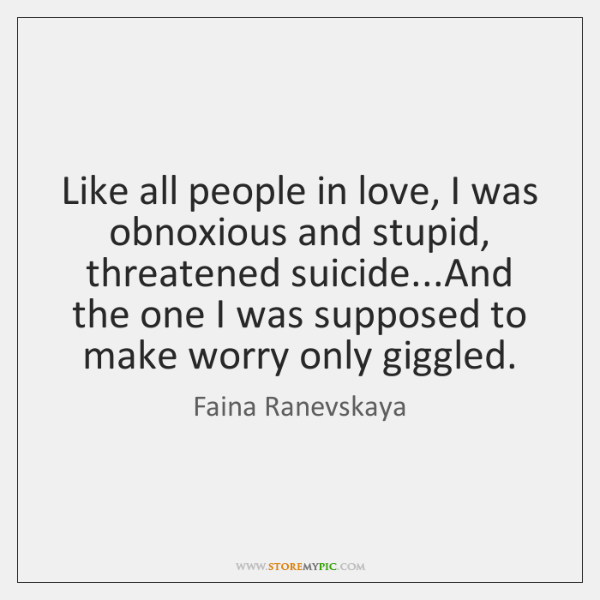 Like all people in love I was obnoxious and stupid threatened Stunning Suicidal Quotes About Love