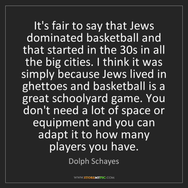 Dolph Schayes: It's fair to say that Jews dominated basketball and that...