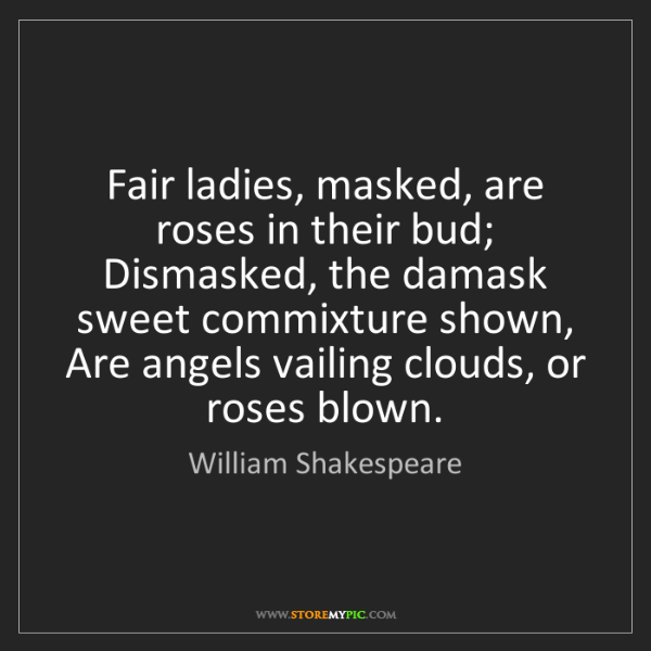 William Shakespeare: Fair ladies, masked, are roses in their bud;  Dismasked,...
