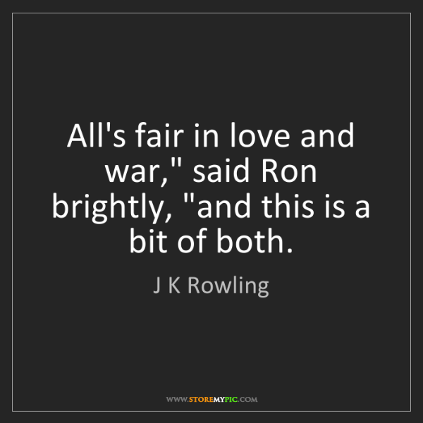 "J K Rowling: All's fair in love and war,"" said Ron brightly, ""and..."