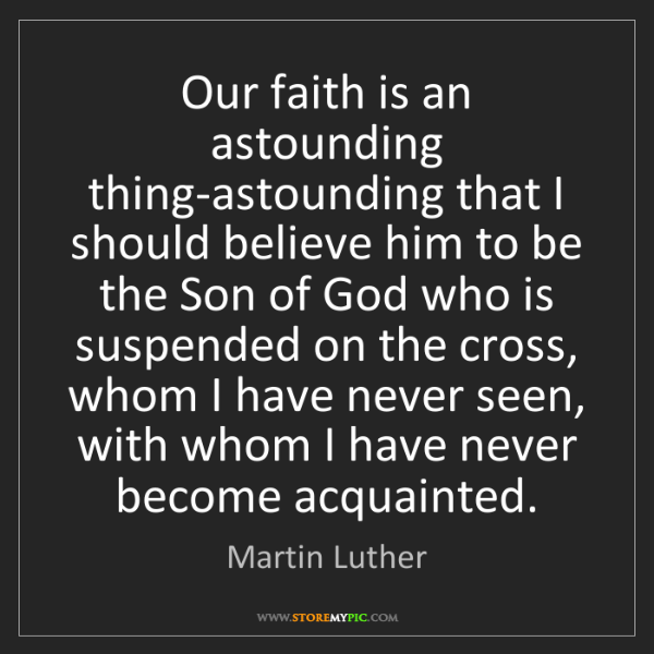 Martin Luther: Our faith is an astounding thing-astounding that I should...