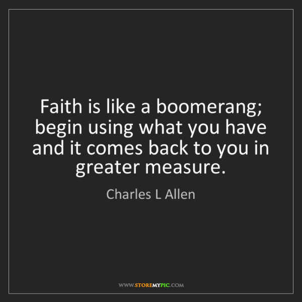Charles L Allen: Faith is like a boomerang; begin using what you have...