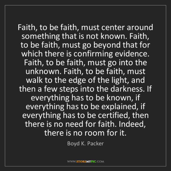 Boyd K. Packer: Faith, to be faith, must center around something that...