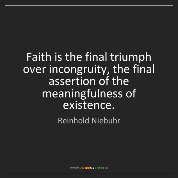 Reinhold Niebuhr: Faith is the final triumph over incongruity, the final...