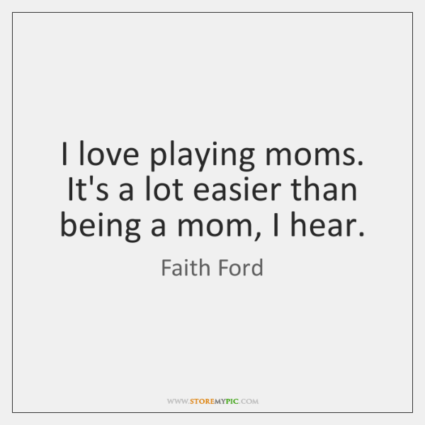 I love playing moms. It's a lot easier than being a mom, ...