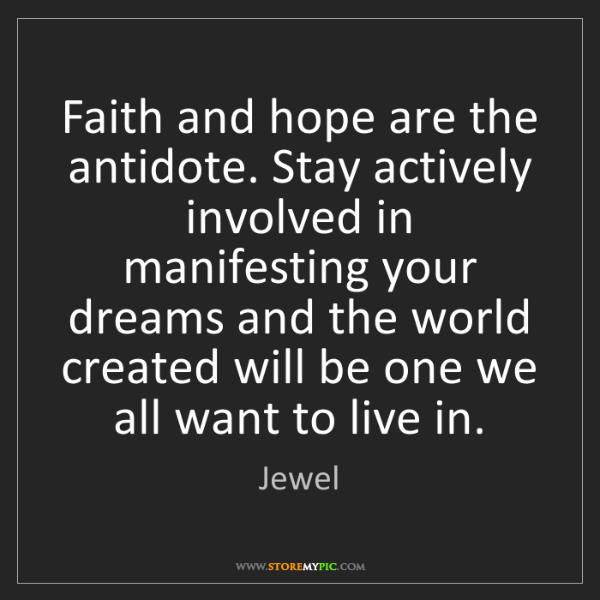 Jewel: Faith and hope are the antidote. Stay actively involved...